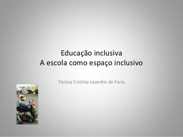 Educação inclusiva A escola como espaço inclusivo Tereza Cristina Leandro de Faria