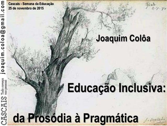 joaquim.coloa@gmail.com Cascais - Semana da Educação 25 de novembro de 2015 Educação Inclusiva: da Prosódia à Pragmática J...
