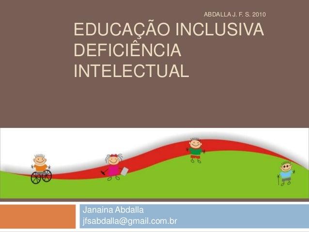 EDUCAÇÃO INCLUSIVA DEFICIÊNCIA INTELECTUAL Janaina Abdalla jfsabdalla@gmail.com.br ABDALLA J. F. S. 2010
