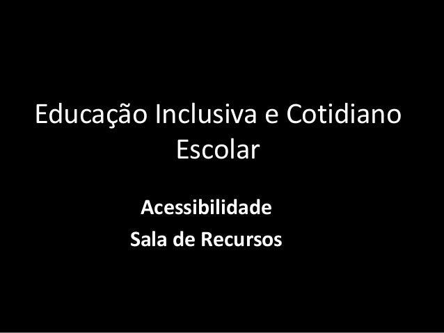 Educação Inclusiva e Cotidiano           Escolar        Acessibilidade       Sala de Recursos