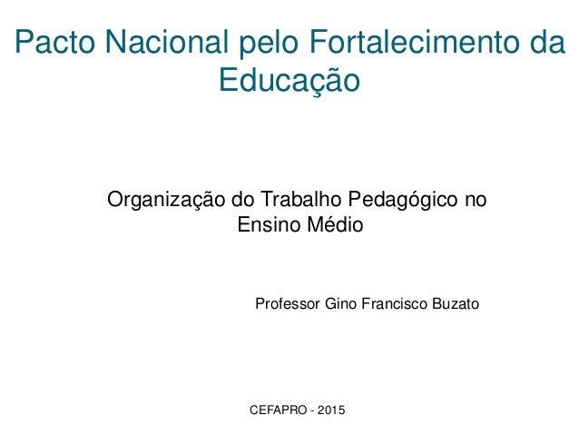 Pacto Nacional pelo Fortalecimento da Educação Organização do Trabalho Pedagógico no Ensino Médio Professor Gino Francisco...