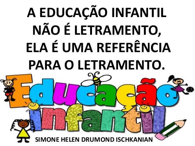 SIMONE HELEN DRUMOND ISCHKANIANA EDUCAÇÃO INFANTILNÃO É LETRAMENTO,ELA É UMA REFERÊNCIAPARA O LETRAMENTO.