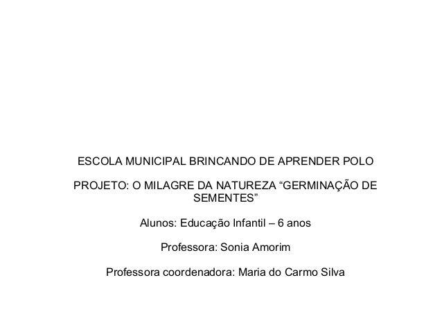"""ESCOLA MUNICIPAL BRINCANDO DE APRENDER POLO PROJETO: O MILAGRE DA NATUREZA """"GERMINAÇÃO DE SEMENTES"""" Alunos: Educação Infan..."""