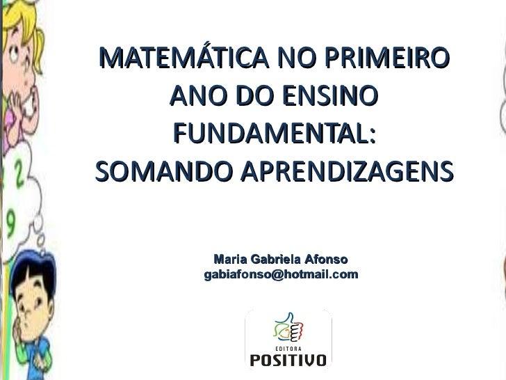 MATEMÁTICA NO PRIMEIRO ANO DO ENSINO FUNDAMENTAL: SOMANDO APRENDIZAGENS Maria Gabriela Afonso [email_address]