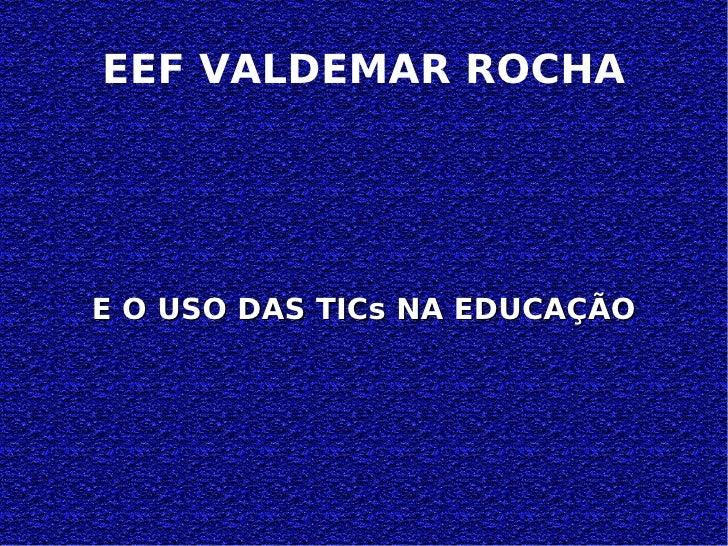 EEF VALDEMAR ROCHA E O USO DAS TICs NA EDUCAÇÃO