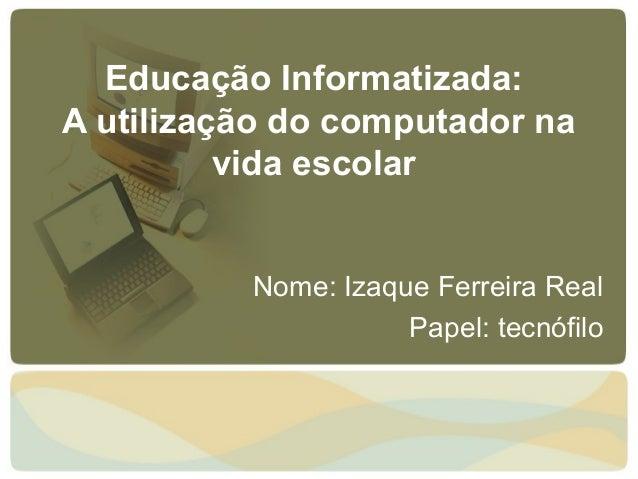 Educação Informatizada:A utilização do computador na          vida escolar          Nome: Izaque Ferreira Real            ...