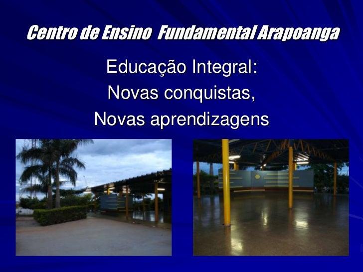 Centro de Ensino  Fundamental Arapoanga<br />Educação Integral:<br />Novas conquistas,<br />Novas aprendizagens<br />