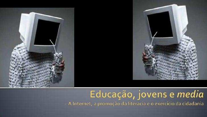 Educação, jovens e media-  A Internet, a promoção da literacia e o exercício da cidadania