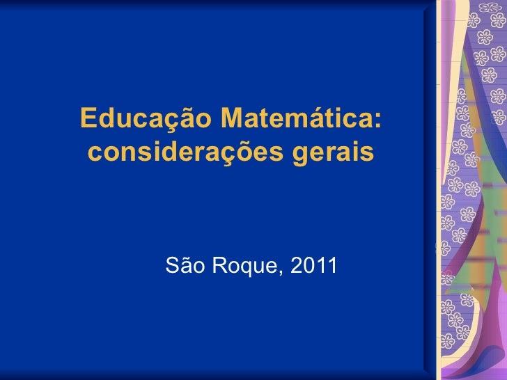 Educação Matemática: considerações gerais São Roque, 2011