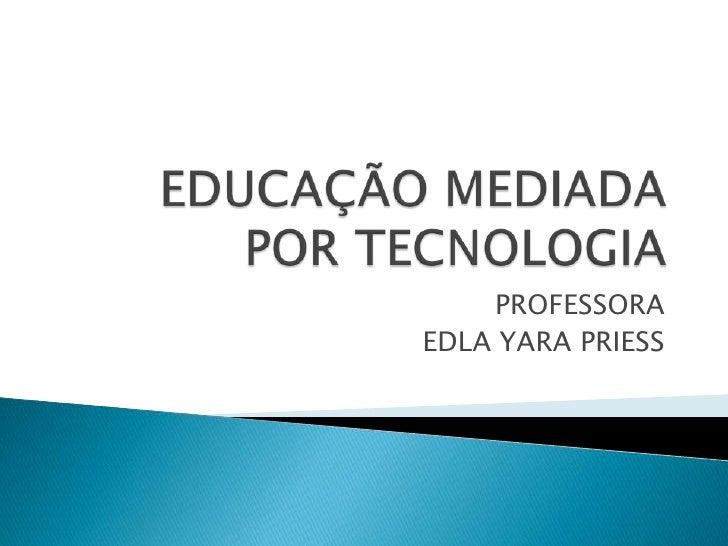 EDUCAÇÃO MEDIADA POR TECNOLOGIA<br />PROFESSORA<br />EDLA YARA PRIESS<br />