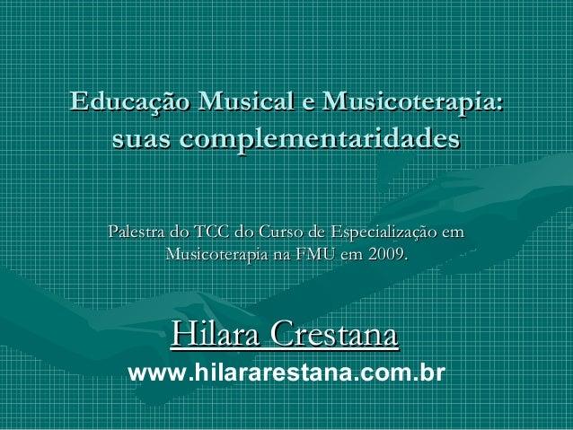 Educação Musical e Musicoterapia:   suas complementaridades  Palestra do TCC do Curso de Especialização em          Musico...