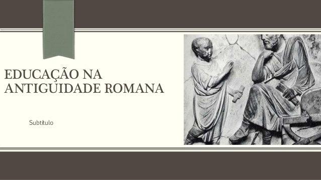 EDUCAÇÃO NA  ANTIGUIDADE ROMANA  Subtítulo