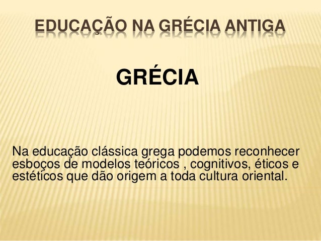 EDUCAÇÃO NA GRÉCIA ANTIGA  GRÉCIA  Na educação clássica grega podemos reconhecer  esboços de modelos teóricos , cognitivos...