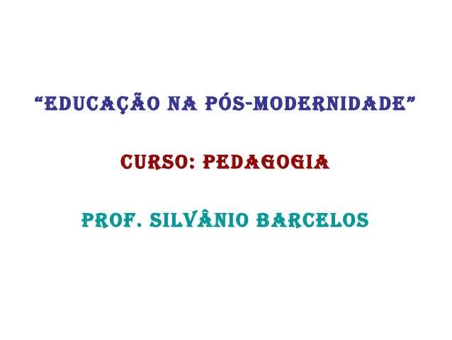 """""""Educação na pós-modErnidadE"""" curso: pEdagogia prof. silvânio barcElos"""