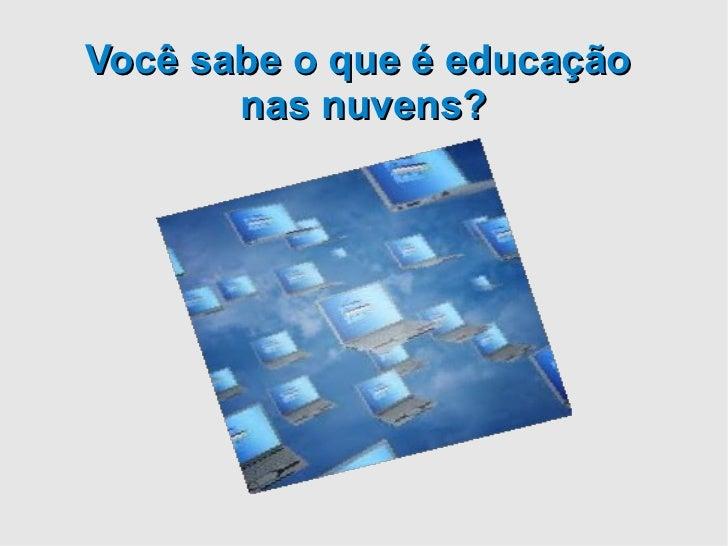 Você sabe o que é educação       nas nuvens?
