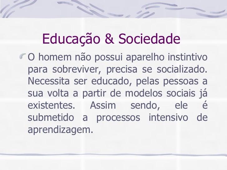 Educação & Sociedade  <ul><li>O homem não possui aparelho instintivo para sobreviver, precisa se socializado. Necessita se...