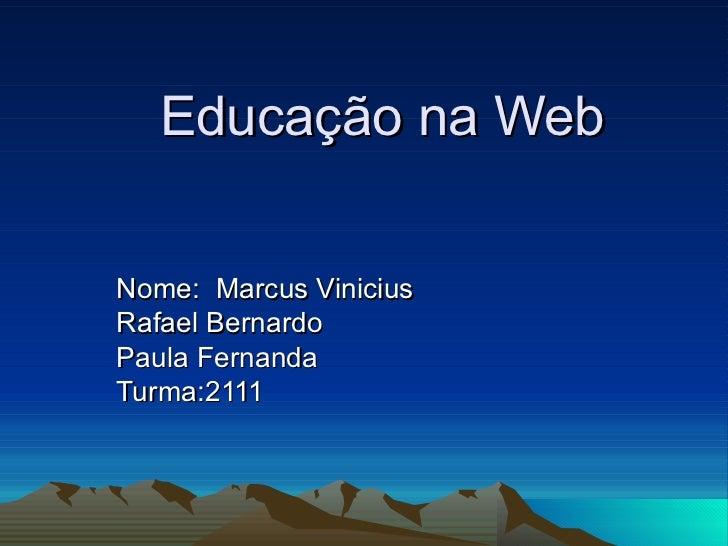 Educação na Web Nome:  Marcus Vinicius Rafael Bernardo Paula Fernanda Turma:2111