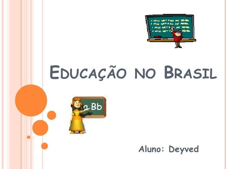 Educação no Brasil<br />Aluno: Deyved<br />