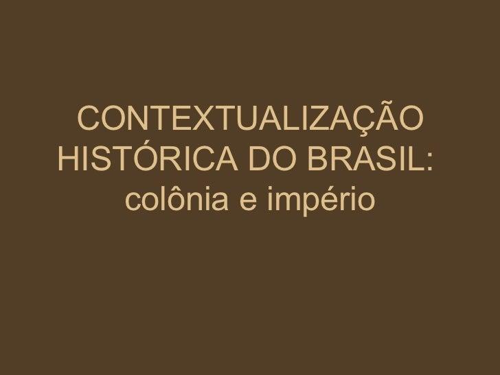CONTEXTUALIZAÇÃO HISTÓRICA DO BRASIL:  colônia e império
