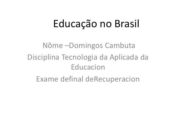 Educação no Brasil Nõme –Domingos Cambuta Disciplina Tecnologia da Aplicada da Educacion Exame definal deRecuperacion