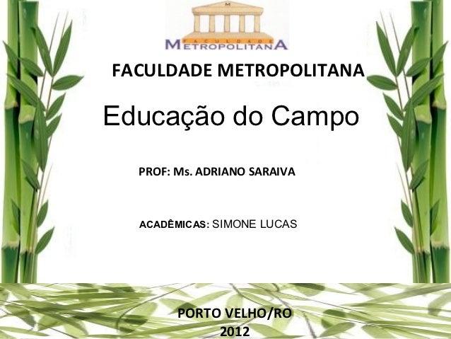 FACULDADE METROPOLITANAEducação do Campo  PROF: Ms. ADRIANO SARAIVA  ACADÊMICAS: SIMONE LUCAS        PORTO VELHO/RO       ...