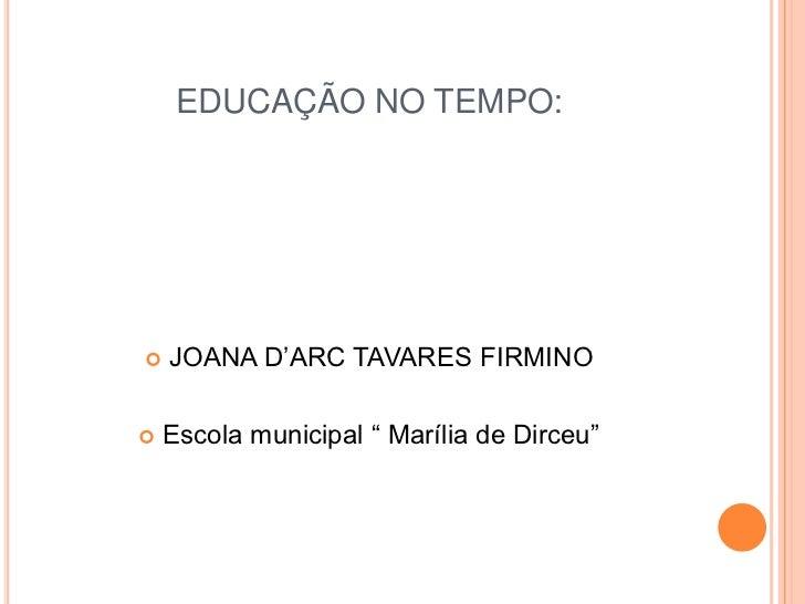 """EDUCAÇÃO NO TEMPO:<br />JOANA D'ARC TAVARES FIRMINO<br />Escola municipal """" Marília de Dirceu""""<br />"""