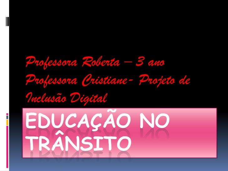 Professora Roberta – 3 anoProfessora Cristiane- Projeto deInclusão DigitalEDUCAÇÃO NOTRÂNSITO