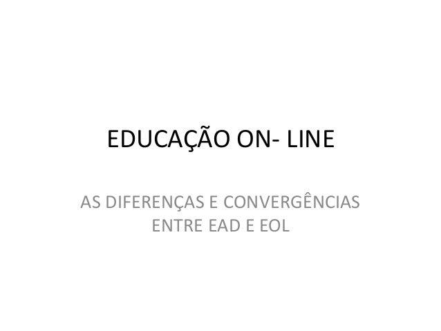 EDUCAÇÃO ON- LINEAS DIFERENÇAS E CONVERGÊNCIAS        ENTRE EAD E EOL