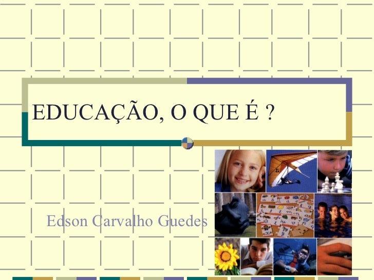 EDUCAÇÃO, O QUE É ? Edson Carvalho Guedes