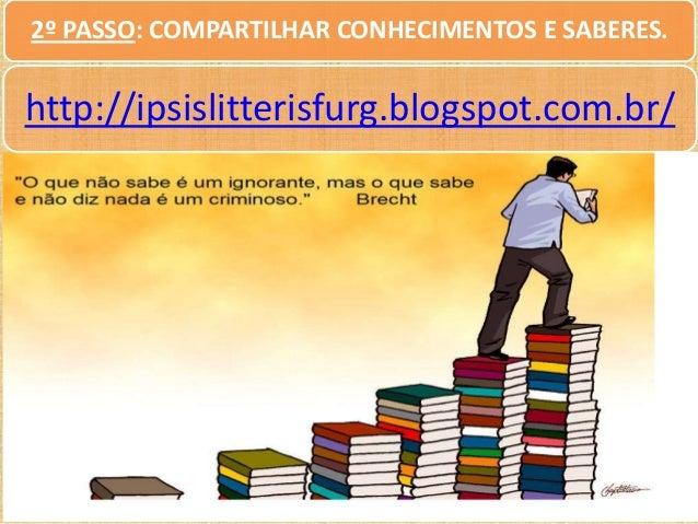 2º PASSO: COMPARTILHAR CONHECIMENTOS E SABERES.  http://ipsislitterisfurg.blogspot.com.br/