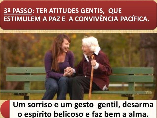 3º PASSO: TER ATITUDES GENTIS, QUE ESTIMULEM A PAZ E A CONVIVÊNCIA PACÍFICA.  Um sorriso e um gesto gentil, desarma o espí...