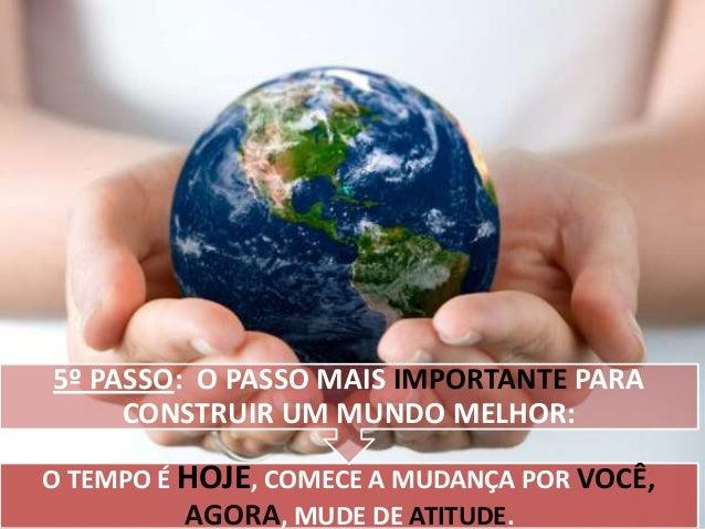 5º PASSO: O PASSO MAIS IMPORTANTE PARA CONSTRUIR UM MUNDO MELHOR: O TEMPO É HOJE, COMECE A MUDANÇA POR VOCÊ, AGORA, MUDE D...
