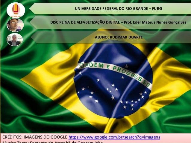 UNIVERSIDADE FEDERAL DO RIO GRANDE – FURG DISCIPLINA DE ALFABETIZAÇÃO DIGITAL – Prof. Eder Mateus Nunes Gonçalves ALUNO: R...