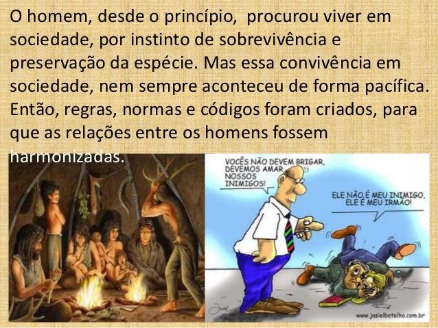 O homem, desde o princípio, procurou viver em sociedade, por instinto de sobrevivência e preservação da espécie. Mas essa ...