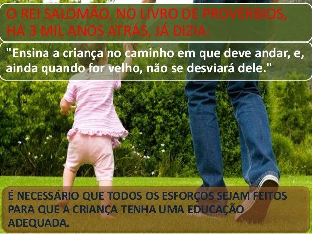 """O REI SALOMÃO, NO LIVRO DE PROVÉRBIOS, HÁ 3 MIL ANOS ATRÁS, JÁ DIZIA: """"Ensina a criança no caminho em que deve andar, e, a..."""
