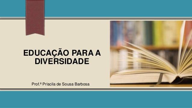 EDUCAÇÃO PARA A DIVERSIDADE Prof.ª Priscila de Sousa Barbosa