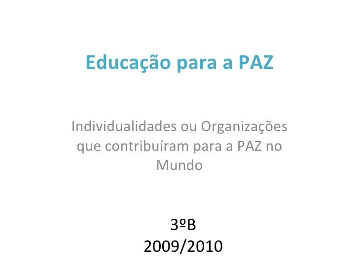 Educação para a PAZ Individualidades ou Organizações que contribuíram para a PAZ no Mundo 3ºB 2009/2010