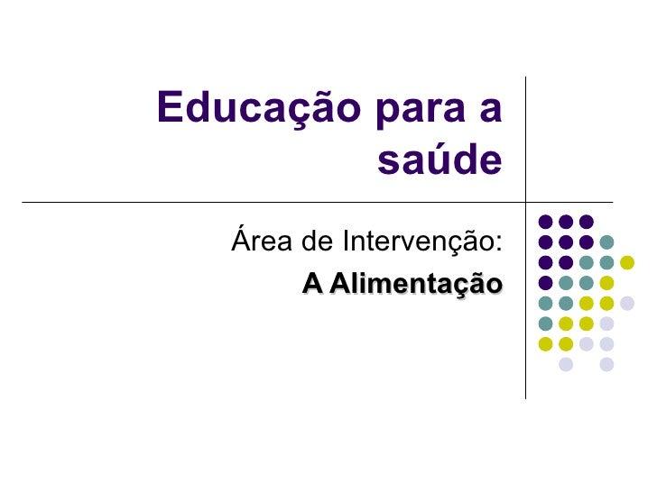 Educação para a saúde Área de Intervenção: A Alimentação