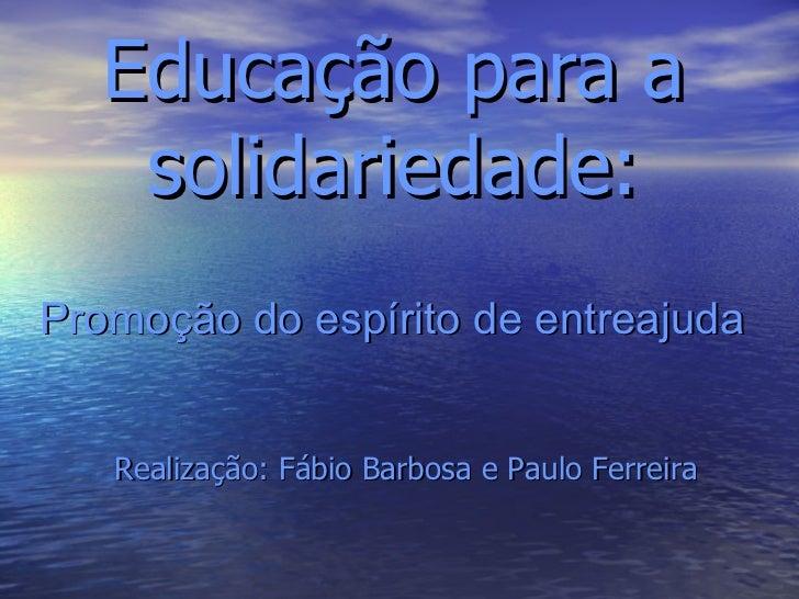 Educação para a solidariedade: Promoção do espírito de entreajuda Realização: Fábio Barbosa e Paulo Ferreira