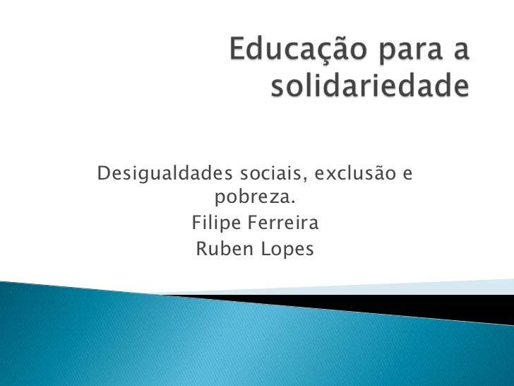Desigualdades sociais, exclusão e            pobreza.         Filipe Ferreira          Ruben Lopes