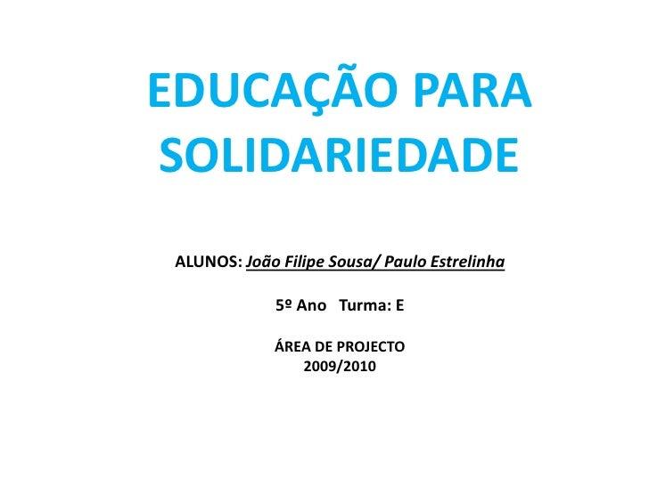 EDUCAÇÃO PARA SOLIDARIEDADEALUNOS: João Filipe Sousa/ Paulo Estrelinha5º Ano   Turma: EÁREA DE PROJECTO2009/2010<br />