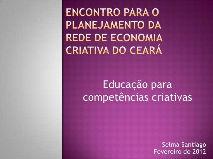 Educação paracompetências criativas                Selma Santiago              Fevereiro de 2012