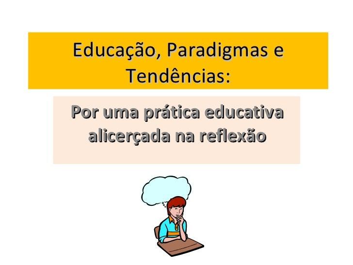 Educação, Paradigmas e Tendências: Por uma prática educativa alicerçada na reflexão