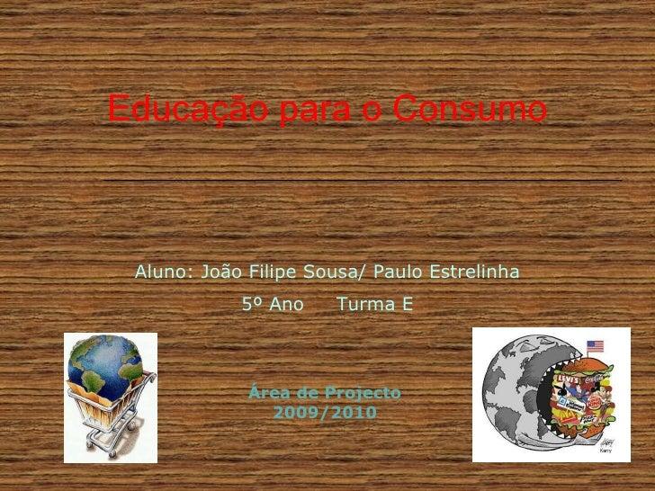 Educação para o Consumo Aluno: João Filipe Sousa/ Paulo Estrelinha 5º Ano  Turma E Área de Projecto 2009/2010