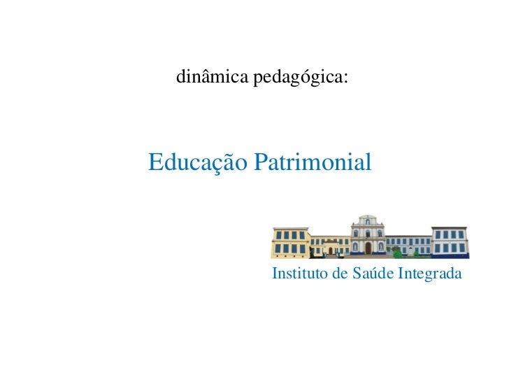 dinâmica pedagógica:Educação Patrimonial             Instituto de Saúde Integrada