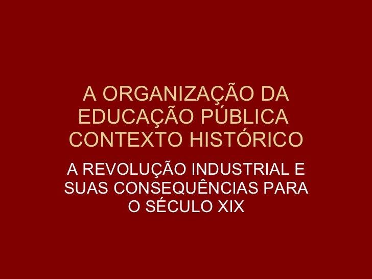 A ORGANIZAÇÃO DA EDUCAÇÃO PÚBLICA  CONTEXTO HISTÓRICO A REVOLUÇÃO INDUSTRIAL E SUAS CONSEQUÊNCIAS PARA O SÉCULO XIX