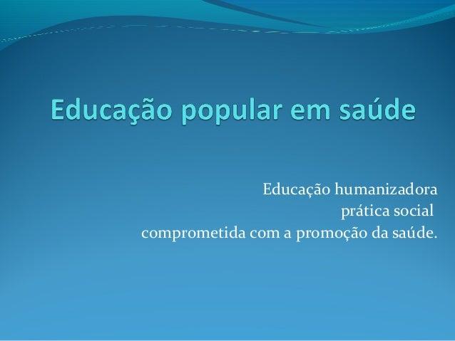 Educação humanizadora prática social comprometida com a promoção da saúde.