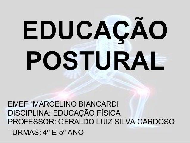 """EDUCAÇÃO POSTURAL EMEF """"MARCELINO BIANCARDI DISCIPLINA: EDUCAÇÃO FÍSICA PROFESSOR: GERALDO LUIZ SILVA CARDOSO TURMAS: 4º E..."""