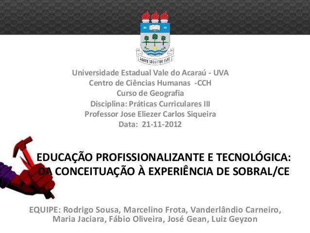 EDUCAÇÃO PROFISSIONALIZANTE E TECNOLÓGICA: DA CONCEITUAÇÃO À EXPERIÊNCIA DE SOBRAL/CE Universidade Estadual Vale do Acaraú...