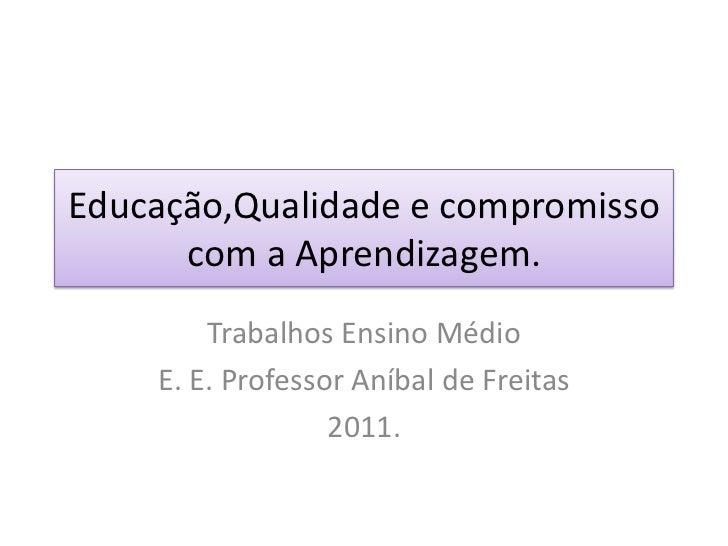 Educação,Qualidade e compromisso com a Aprendizagem.<br />Trabalhos Ensino Médio<br />E. E. Professor Aníbal de Freitas<br...